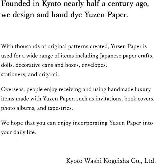京都で創業からほぼ半世紀友禅紙のデザインを考え手染めしている会社です。 創作したオリジナル柄は数千種にのぼり和紙工芸品・お人形・貼り缶貼り箱・金封・文具・折り紙など多種にご利用いただいております。 海外では、招待状・ブックカバーアルバム・タペストリーアクセサリー等、ハンドメイドの高級品として喜ばれております。皆さまの暮らしの中で京友禅紙をお楽しみいただけると幸いです。 株式会社 京都和紙工芸社